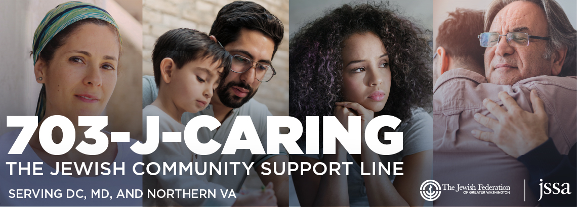 703-J-CARING. The Jewish Community Support Line. Call 703-522-7464